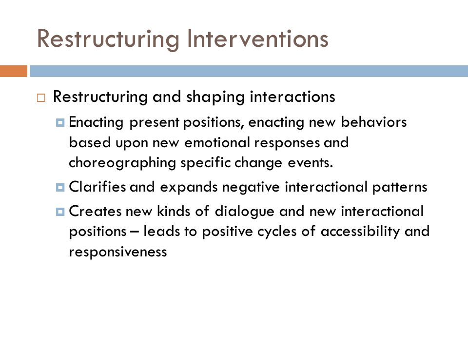 Restructuring Interventions  Restructuring and shaping interactions  Enacting present positions, enacting new behaviors based upon new emotional responses and choreographing specific change events.