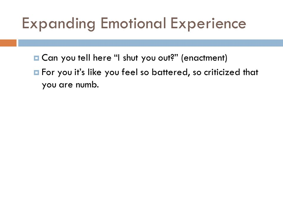 Expanding Emotional Experience  Can you tell here I shut you out (enactment)  For you it's like you feel so battered, so criticized that you are numb.