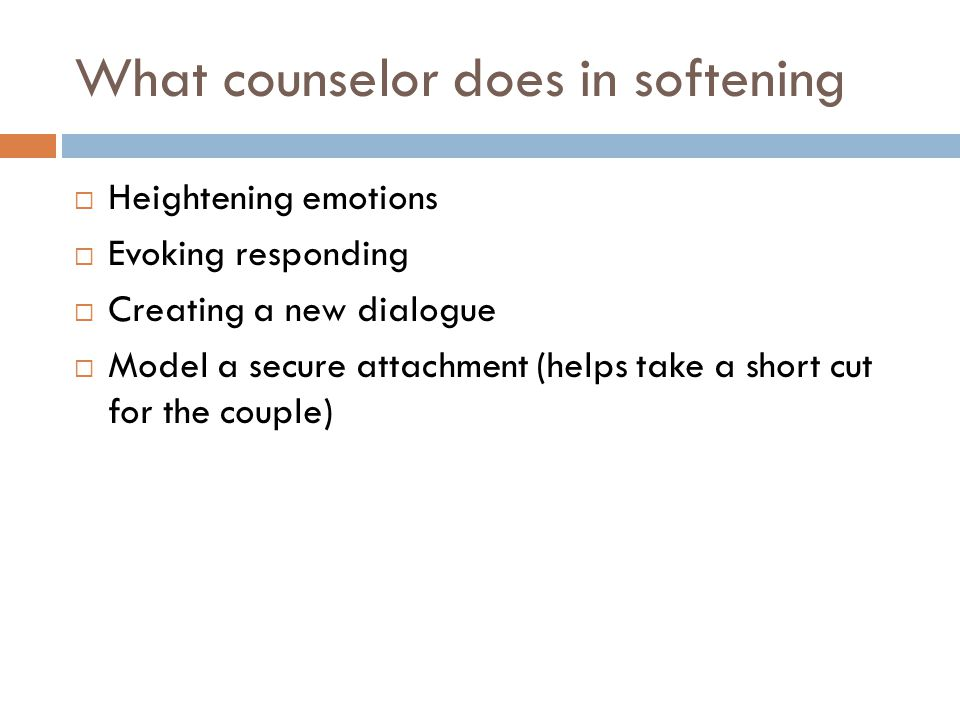 What counselor does in softening  Heightening emotions  Evoking responding  Creating a new dialogue  Model a secure attachment (helps take a short cut for the couple)