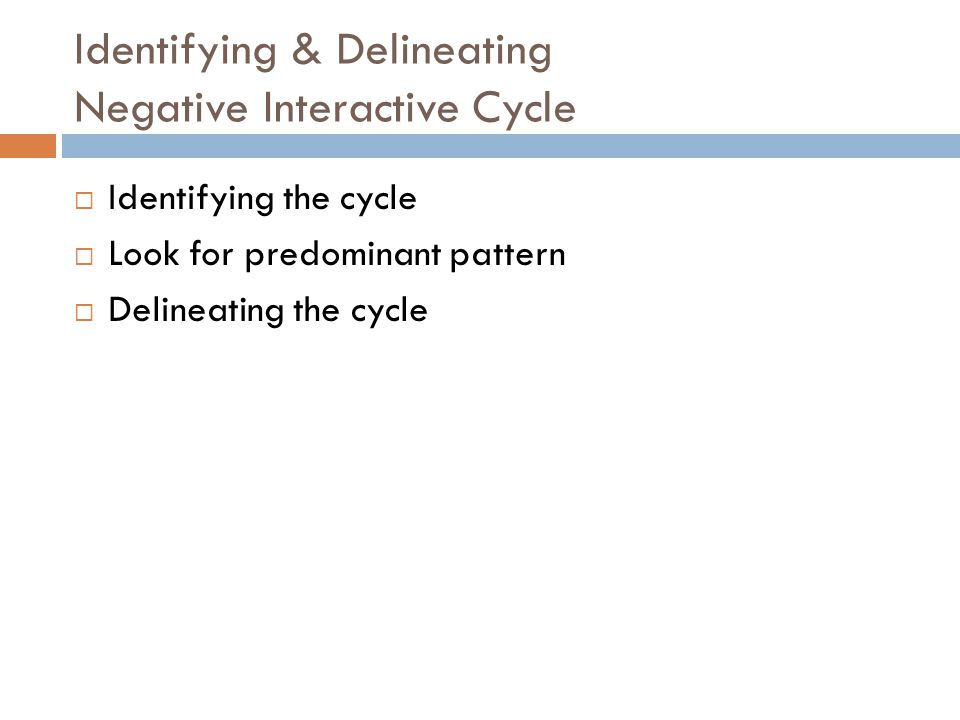 Identifying & Delineating Negative Interactive Cycle  Identifying the cycle  Look for predominant pattern  Delineating the cycle