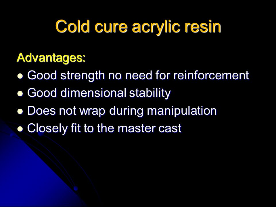 Cold cure acrylic resin Advantages: Good strength no need for reinforcement Good strength no need for reinforcement Good dimensional stability Good di