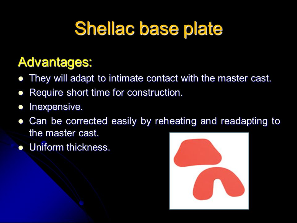 Shellac base plate Advantages: They will adapt to intimate contact with the master cast. They will adapt to intimate contact with the master cast. Req