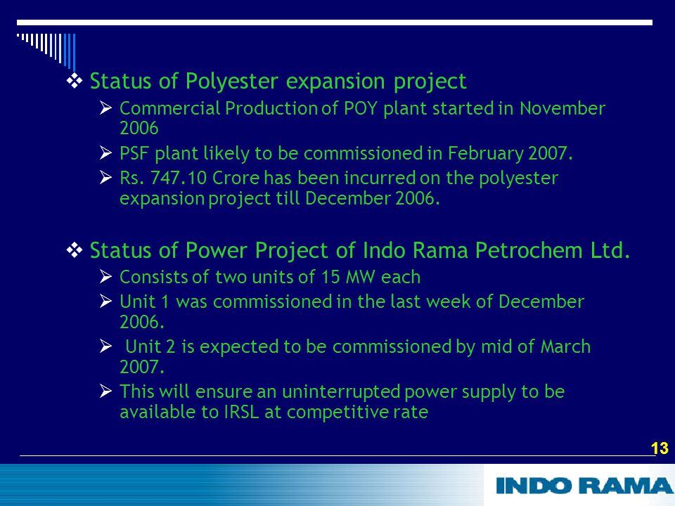 13  Status of Polyester expansion project  Commercial Production of POY plant started in November 2006  PSF plant likely to be commissioned in February 2007.