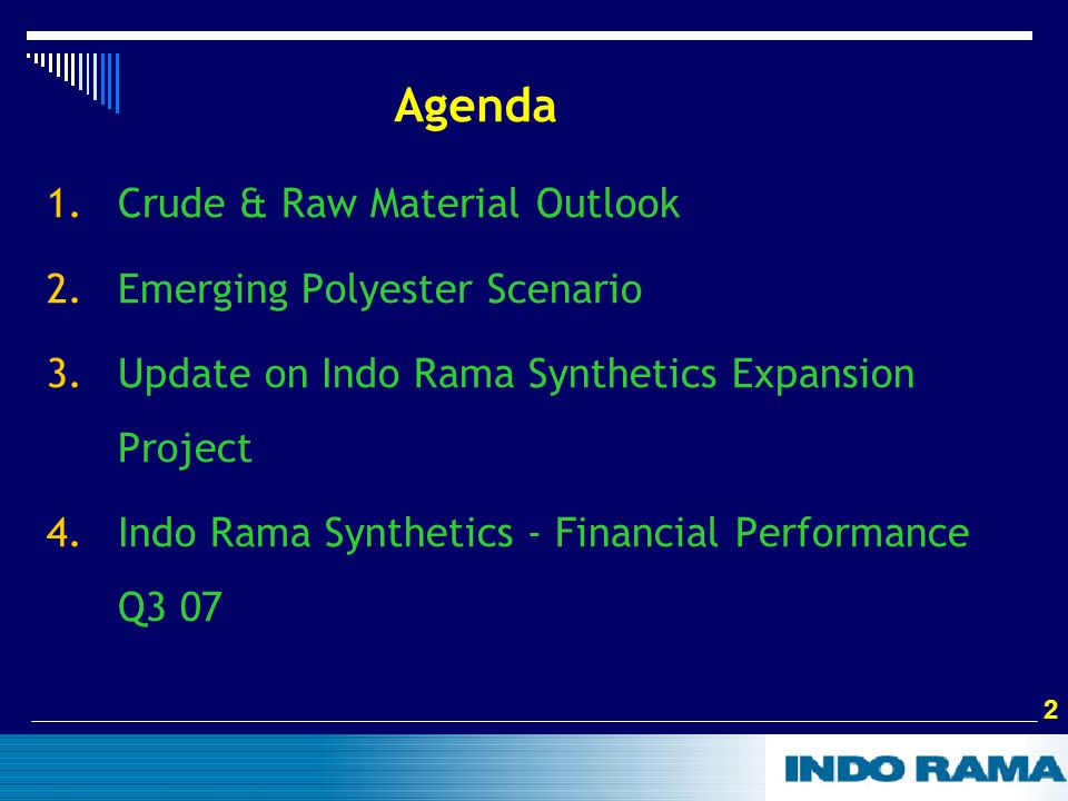 2 2 Agenda 1.Crude & Raw Material Outlook 2.Emerging Polyester Scenario 3.Update on Indo Rama Synthetics Expansion Project 4.Indo Rama Synthetics - Financial Performance Q3 07