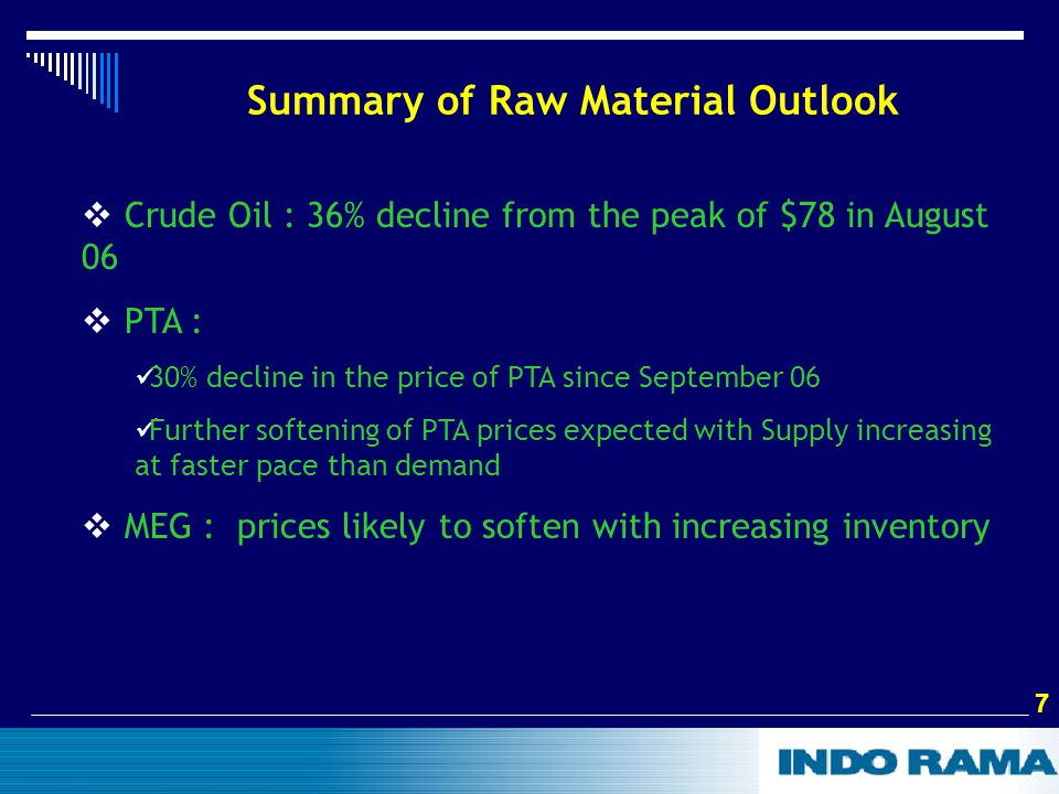 7 7 Summary of Raw Material Outlook  Crude Oil : 36% decline from the peak of $78 in August 06  PTA : 30% decline in the price of PTA since September 06 Further softening of PTA prices expected with Supply increasing at faster pace than demand  MEG : prices likely to soften with increasing inventory