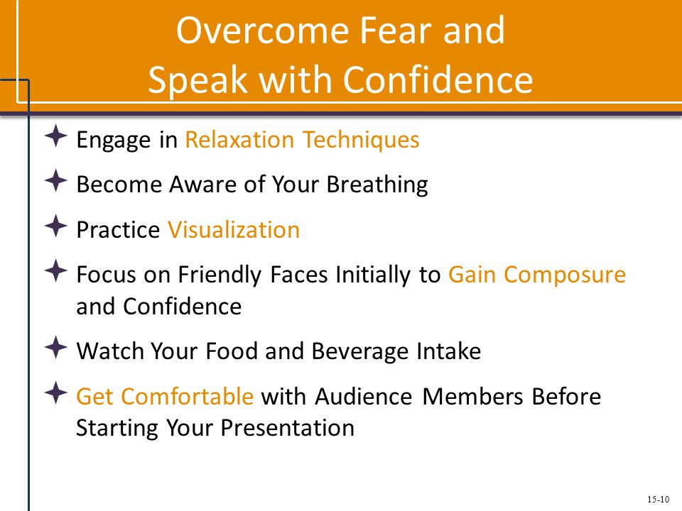 15-10 Overcome Fear and Speak with Confidence  Engage in Relaxation Techniques  Become Aware of Your Breathing  Practice Visualization  Focus on Friendly Faces Initially to Gain Composure and Confidence  Watch Your Food and Beverage Intake  Get Comfortable with Audience Members Before Starting Your Presentation