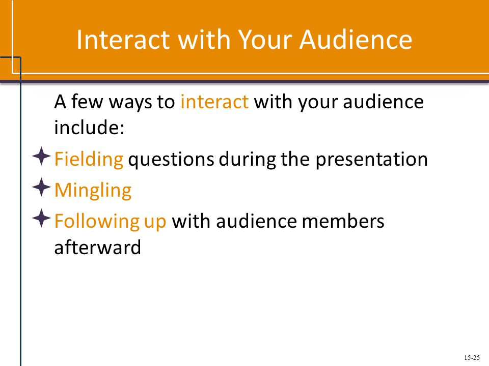15-25 Interact with Your Audience A few ways to interact with your audience include:  Fielding questions during the presentation  Mingling  Following up with audience members afterward