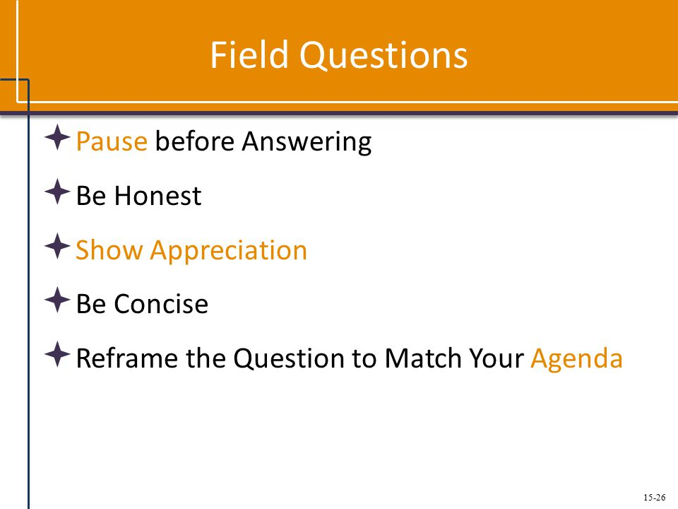 15-26 Field Questions  Pause before Answering  Be Honest  Show Appreciation  Be Concise  Reframe the Question to Match Your Agenda