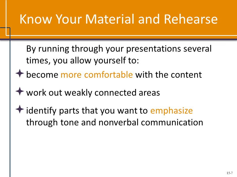 15-7 Know Your Material and Rehearse By running through your presentations several times, you allow yourself to:  become more comfortable with the content  work out weakly connected areas  identify parts that you want to emphasize through tone and nonverbal communication