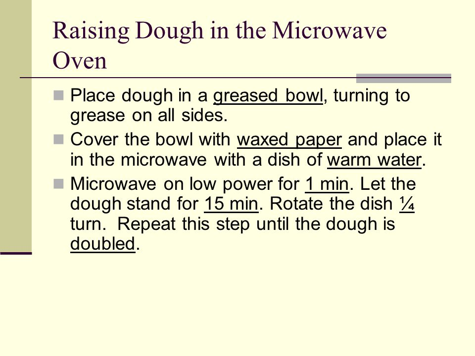 Raising Dough in the Microwave Oven Place dough in a greased bowl, turning to grease on all sides.