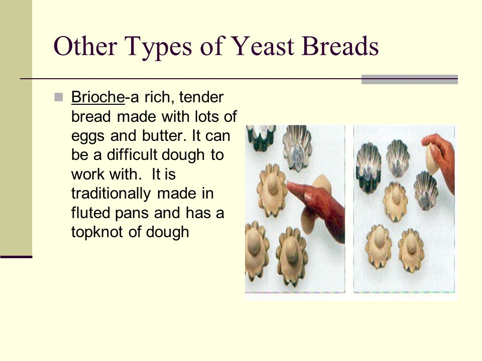 Other Types of Yeast Breads Brioche-a rich, tender bread made with lots of eggs and butter. It can be a difficult dough to work with. It is traditiona