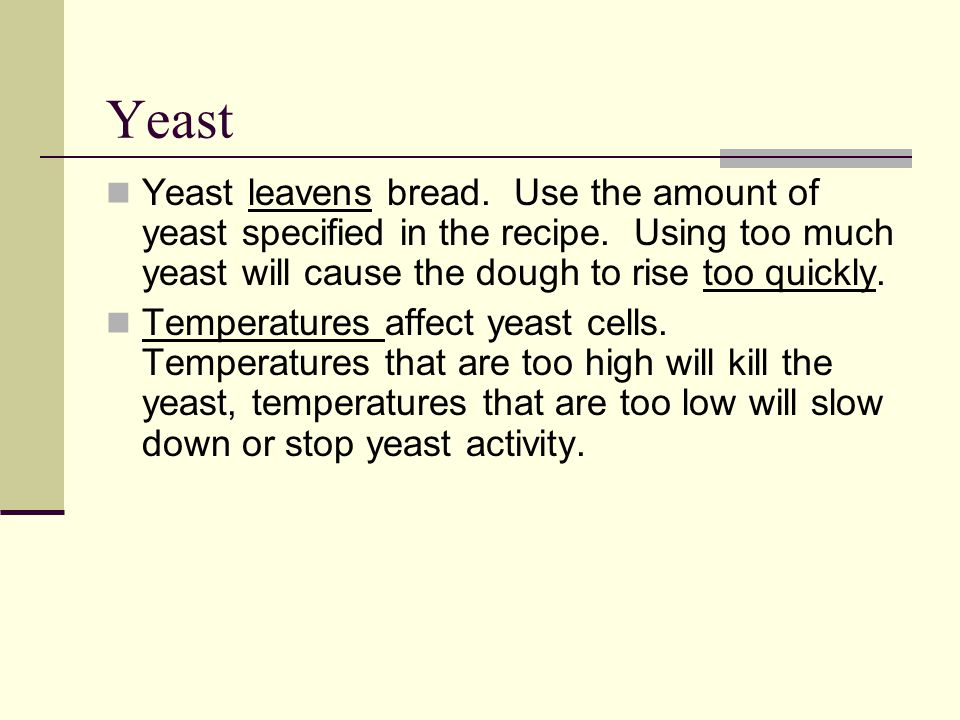 Yeast Yeast leavens bread.Use the amount of yeast specified in the recipe.