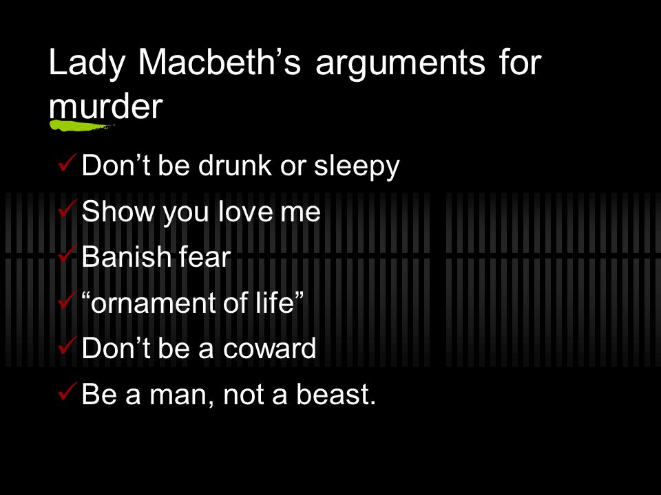 Lady Macbeth's arguments for murder Don't be drunk or sleepy Show you love me Banish fear ornament of life Don't be a coward Be a man, not a beast.
