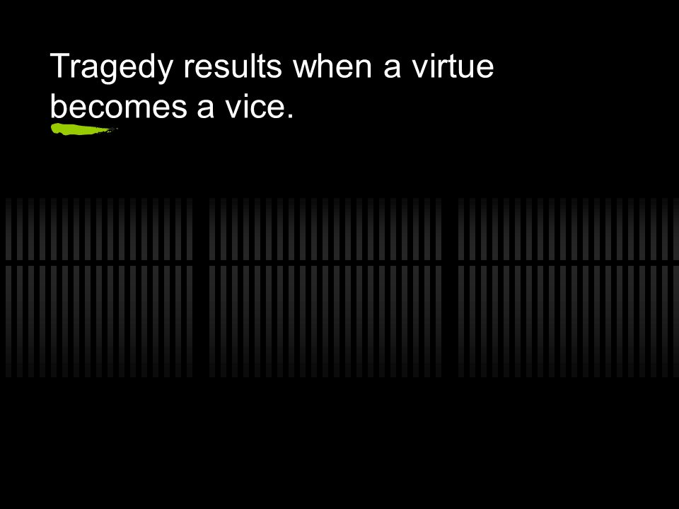 Tragedy results when a virtue becomes a vice.