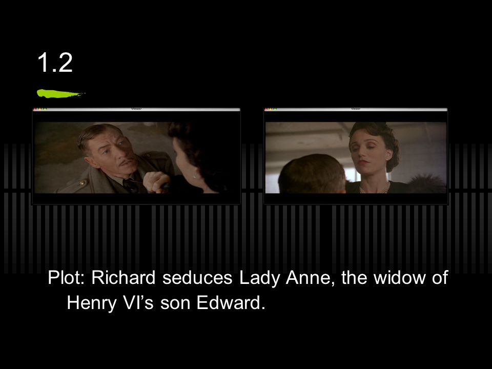 1.2 Plot: Richard seduces Lady Anne, the widow of Henry VI's son Edward.
