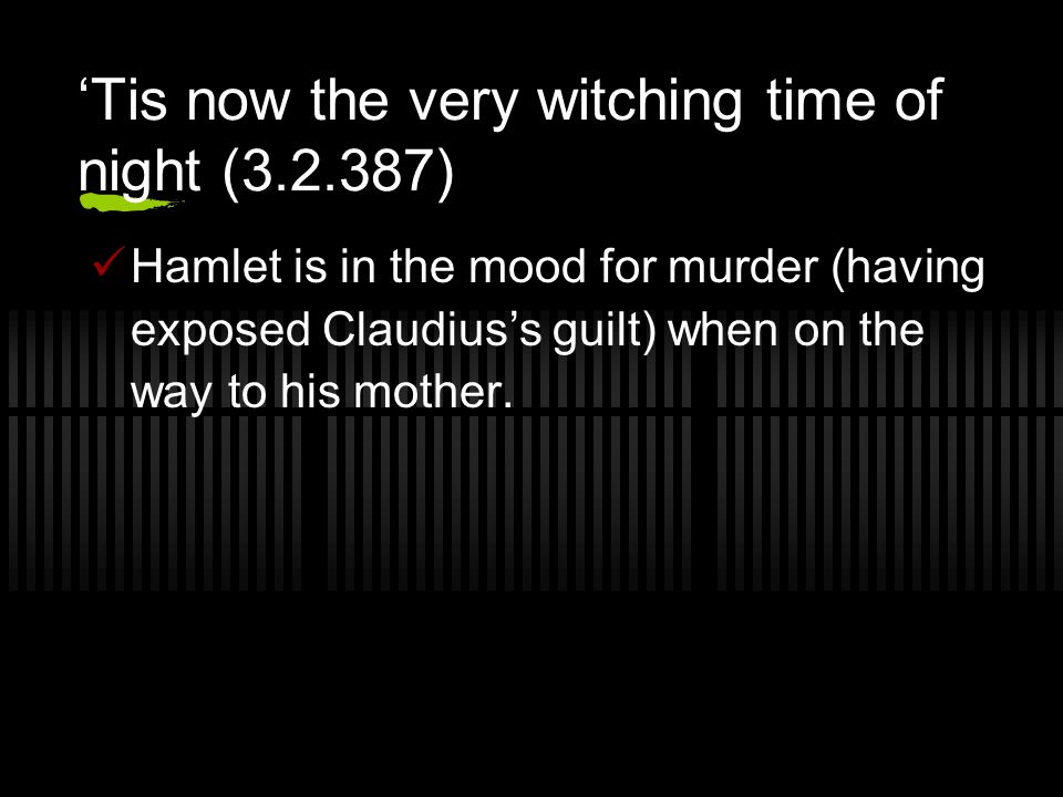 'Tis now the very witching time of night (3.2.387) Hamlet is in the mood for murder (having exposed Claudius's guilt) when on the way to his mother.