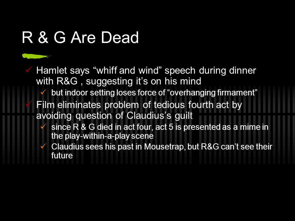 R & G Are Dead Hamlet says whiff and wind speech during dinner with R&G, suggesting it's on his mind but indoor setting loses force of overhanging firmament Film eliminates problem of tedious fourth act by avoiding question of Claudius's guilt since R & G died in act four, act 5 is presented as a mime in the play-within-a-play scene Claudius sees his past in Mousetrap, but R&G can't see their future