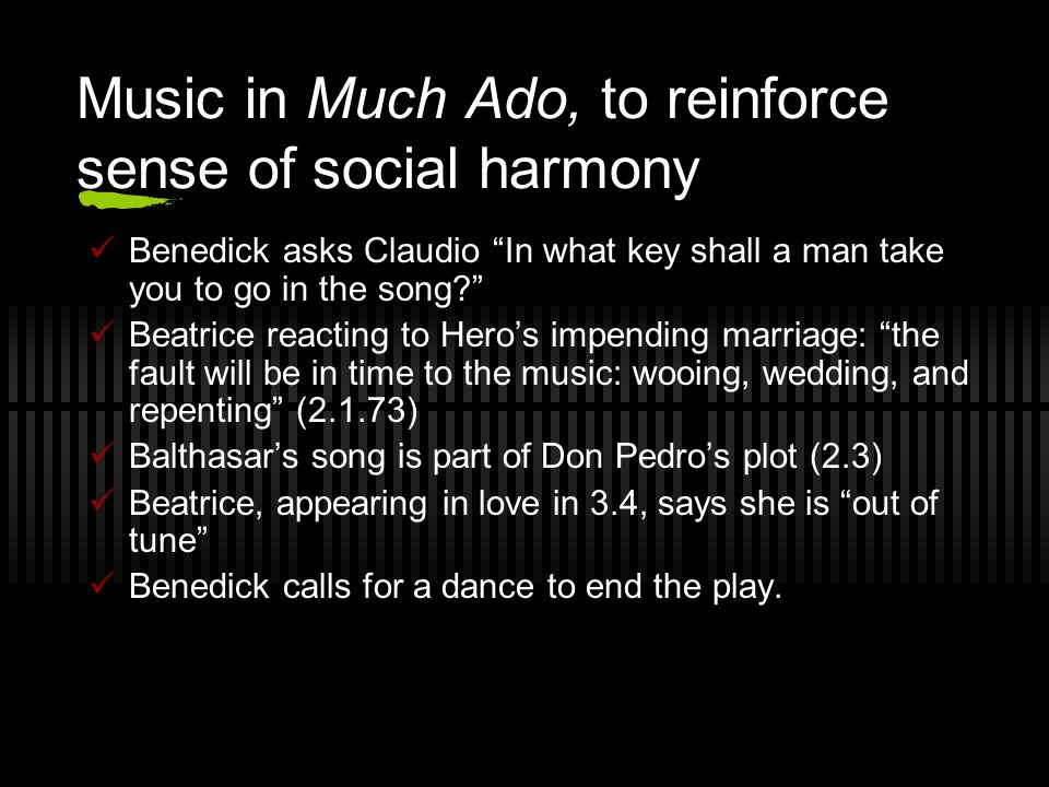 Music in Much Ado, to reinforce sense of social harmony Benedick asks Claudio In what key shall a man take you to go in the song Beatrice reacting to Hero's impending marriage: the fault will be in time to the music: wooing, wedding, and repenting (2.1.73) Balthasar's song is part of Don Pedro's plot (2.3) Beatrice, appearing in love in 3.4, says she is out of tune Benedick calls for a dance to end the play.