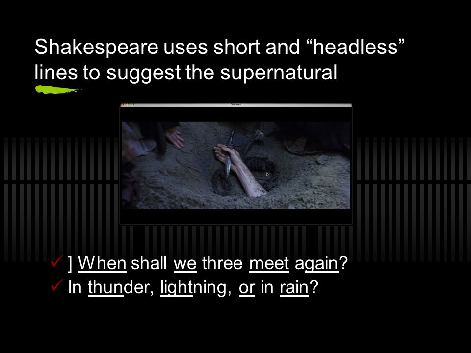 Shakespeare uses short and headless lines to suggest the supernatural ] When shall we three meet again.