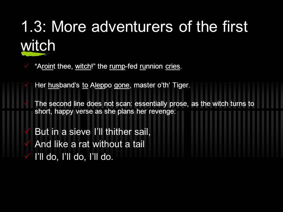 1.3: More adventurers of the first witch Aroint thee, witch! the rump-fed runnion cries.