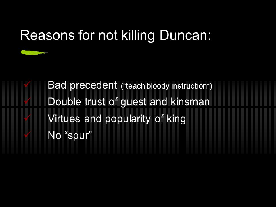 Reasons for not killing Duncan: Bad precedent ( teach bloody instruction ) Double trust of guest and kinsman Virtues and popularity of king No spur