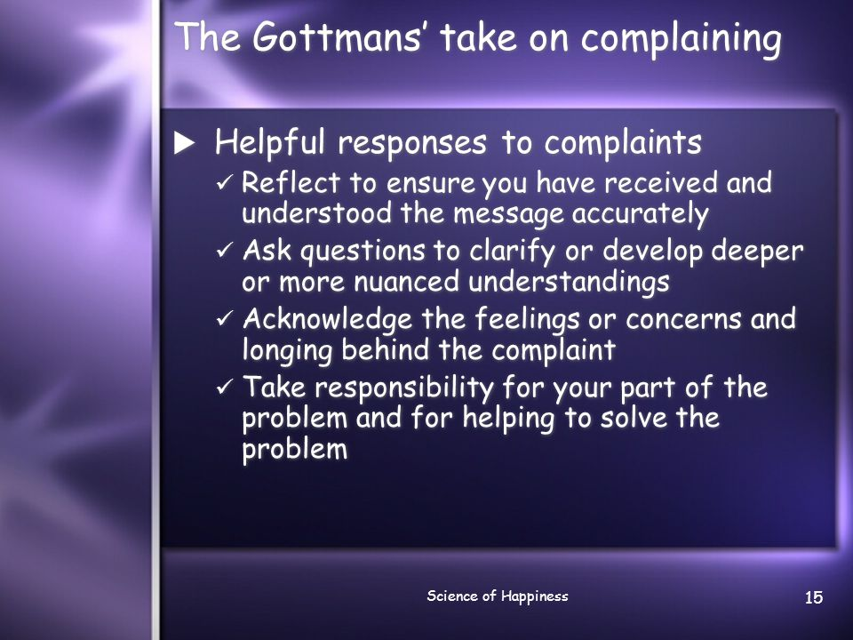 Science of Happiness 15 The Gottmans' take on complaining  Helpful responses to complaints Reflect to ensure you have received and understood the message accurately Ask questions to clarify or develop deeper or more nuanced understandings Acknowledge the feelings or concerns and longing behind the complaint Take responsibility for your part of the problem and for helping to solve the problem  Helpful responses to complaints Reflect to ensure you have received and understood the message accurately Ask questions to clarify or develop deeper or more nuanced understandings Acknowledge the feelings or concerns and longing behind the complaint Take responsibility for your part of the problem and for helping to solve the problem
