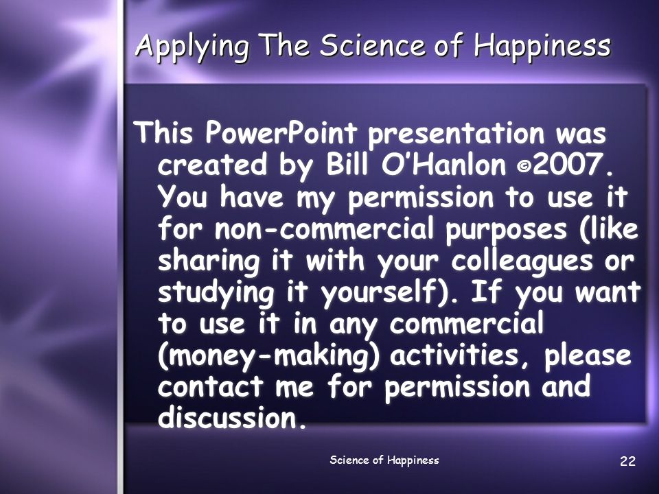 Science of Happiness 22 Applying The Science of Happiness This PowerPoint presentation was created by Bill O'Hanlon © 2007.