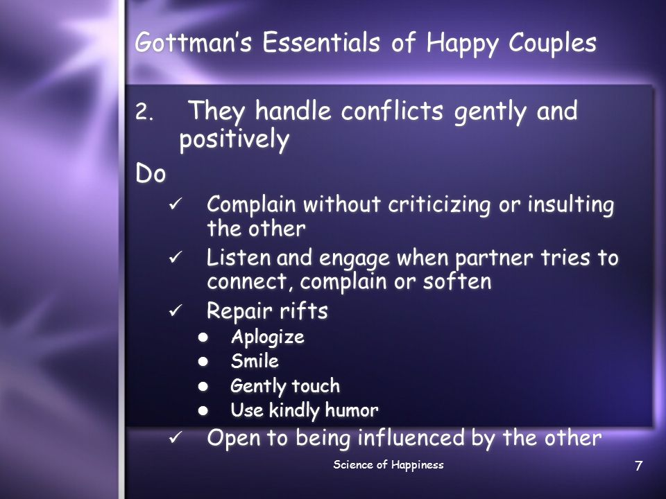 Science of Happiness 8 Relevant research Happily married couples say 5 positive remarks for every negative remark, even when having conflicts Couples who are headed for divorce use less than 1 (0.8) positive remarks for every negative one Source: Gottman, J., Gottman, J.