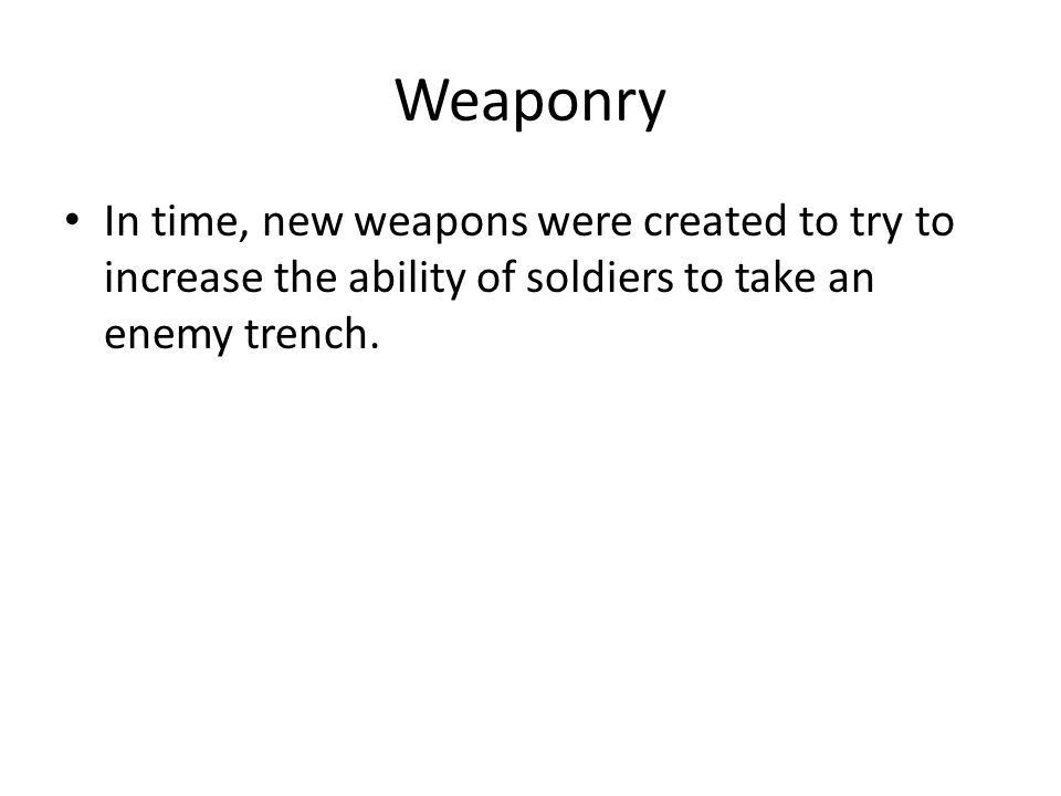 Weaponry In time, new weapons were created to try to increase the ability of soldiers to take an enemy trench.