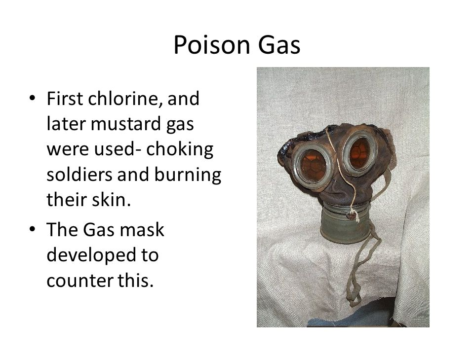 Poison Gas First chlorine, and later mustard gas were used- choking soldiers and burning their skin. The Gas mask developed to counter this.