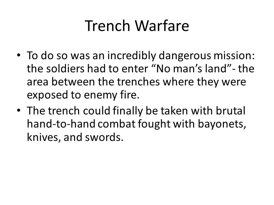 "Trench Warfare To do so was an incredibly dangerous mission: the soldiers had to enter ""No man's land""- the area between the trenches where they were"