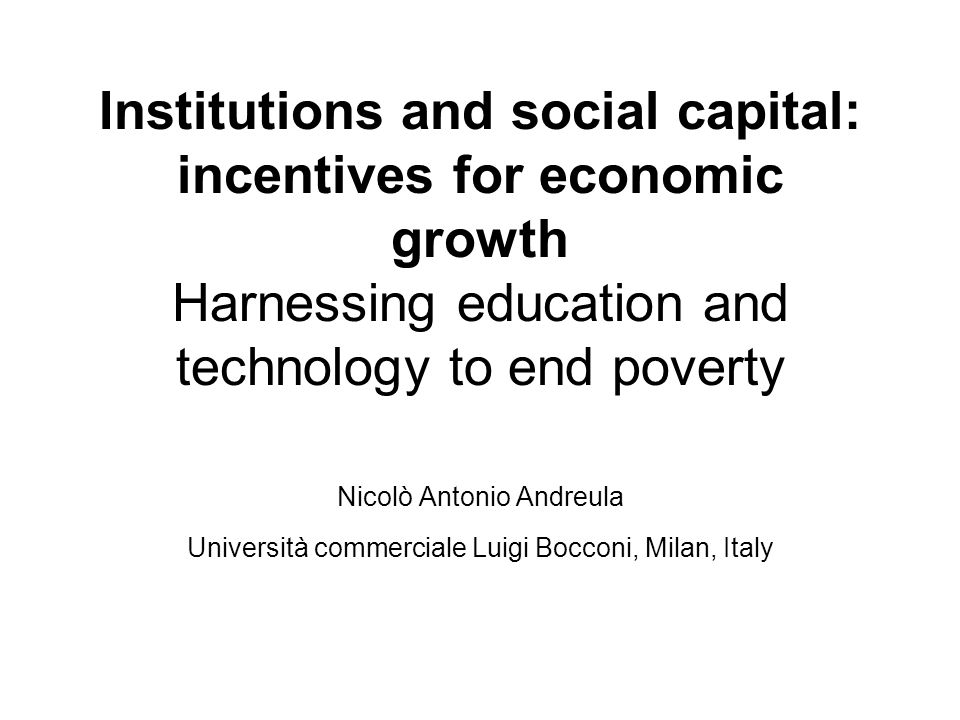 Institutions and social capital: incentives for economic growth Harnessing education and technology to end poverty Nicolò Antonio Andreula Università commerciale Luigi Bocconi, Milan, Italy