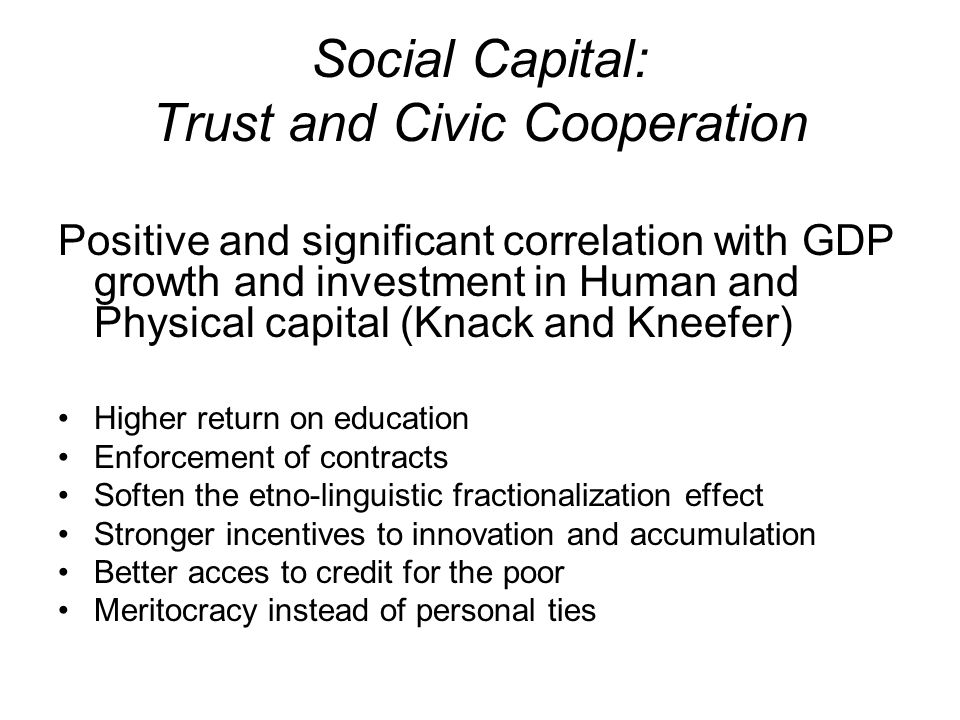 Social Capital: Trust and Civic Cooperation Positive and significant correlation with GDP growth and investment in Human and Physical capital (Knack and Kneefer) Higher return on education Enforcement of contracts Soften the etno-linguistic fractionalization effect Stronger incentives to innovation and accumulation Better acces to credit for the poor Meritocracy instead of personal ties