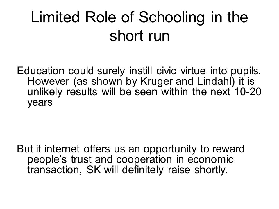 Limited Role of Schooling in the short run Education could surely instill civic virtue into pupils. However (as shown by Kruger and Lindahl) it is unl