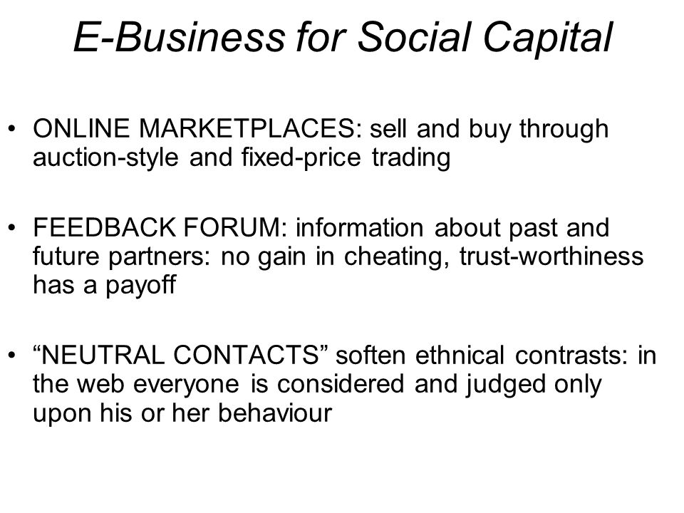 E-Business for Social Capital ONLINE MARKETPLACES: sell and buy through auction-style and fixed-price trading FEEDBACK FORUM: information about past and future partners: no gain in cheating, trust-worthiness has a payoff NEUTRAL CONTACTS soften ethnical contrasts: in the web everyone is considered and judged only upon his or her behaviour