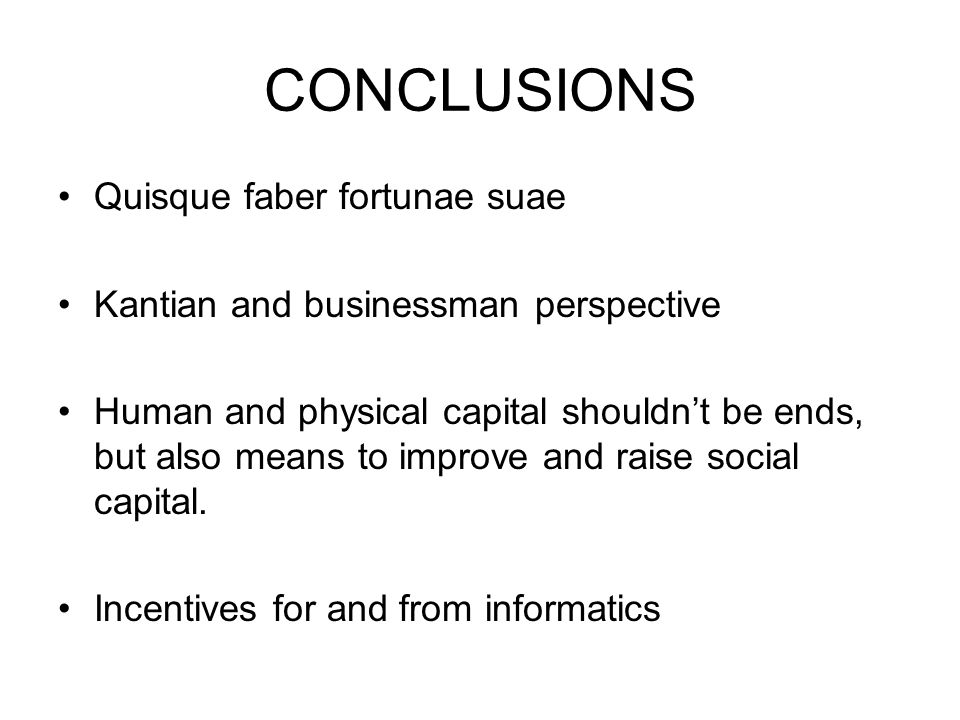CONCLUSIONS Quisque faber fortunae suae Kantian and businessman perspective Human and physical capital shouldn't be ends, but also means to improve and raise social capital.