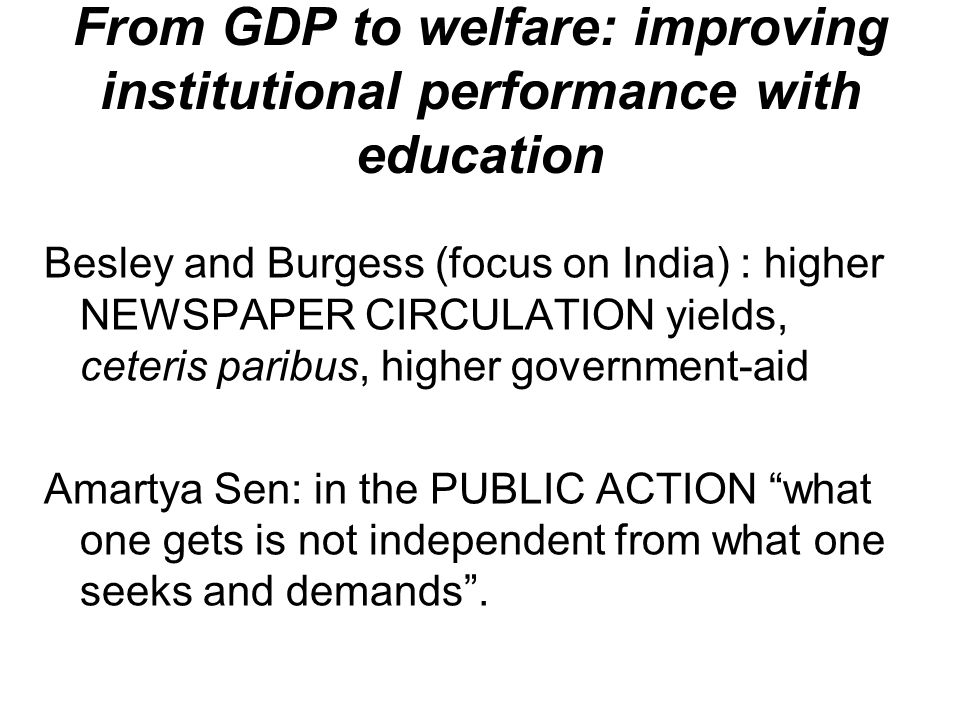 From GDP to welfare: improving institutional performance with education Besley and Burgess (focus on India) : higher NEWSPAPER CIRCULATION yields, ceteris paribus, higher government-aid Amartya Sen: in the PUBLIC ACTION what one gets is not independent from what one seeks and demands .
