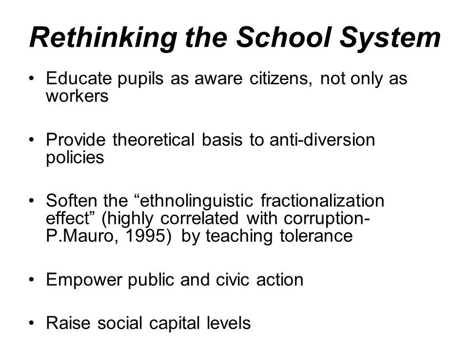 Rethinking the School System Educate pupils as aware citizens, not only as workers Provide theoretical basis to anti-diversion policies Soften the ethnolinguistic fractionalization effect (highly correlated with corruption- P.Mauro, 1995) by teaching tolerance Empower public and civic action Raise social capital levels
