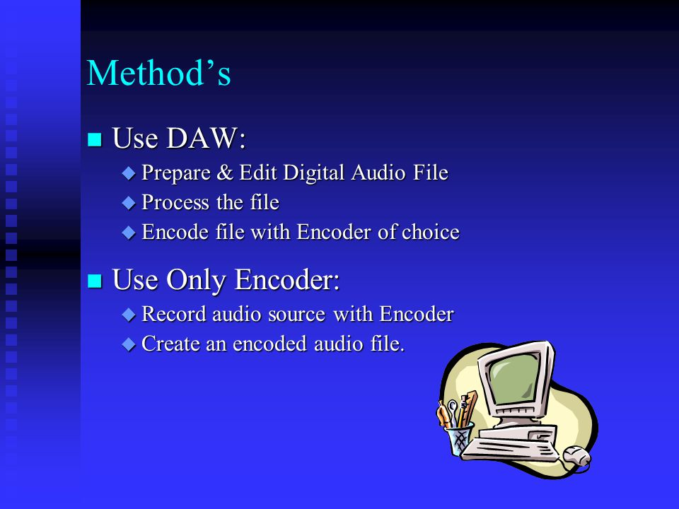 Method's Use DAW: Use DAW:  Prepare & Edit Digital Audio File  Process the file  Encode file with Encoder of choice Use Only Encoder: Use Only Encoder:  Record audio source with Encoder  Create an encoded audio file.