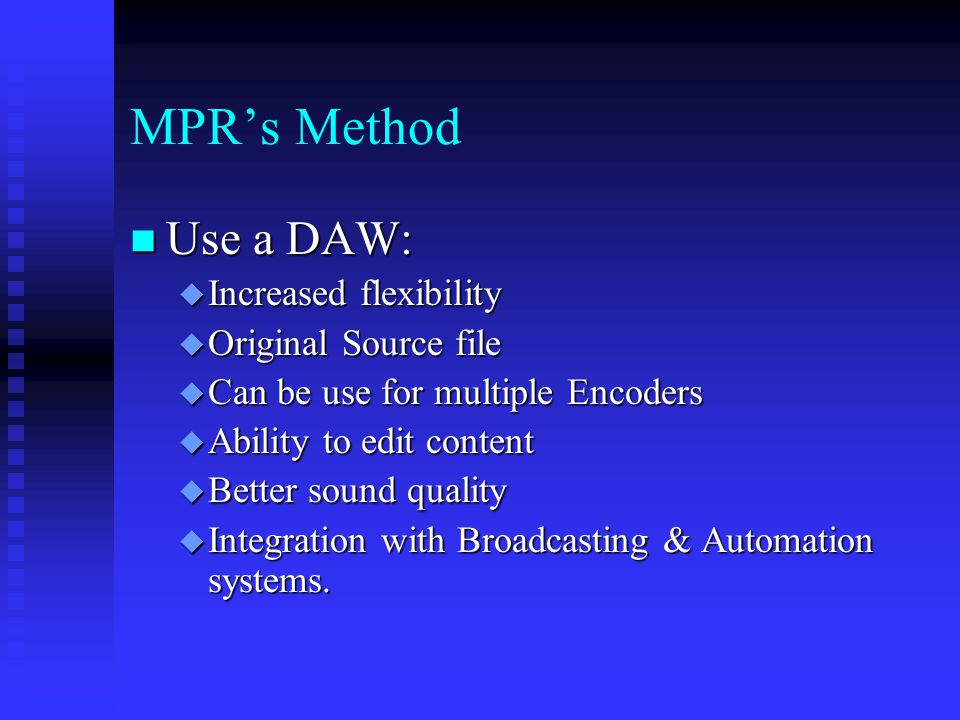 MPR's Method Use a DAW: Use a DAW:  Increased flexibility  Original Source file  Can be use for multiple Encoders  Ability to edit content  Better sound quality  Integration with Broadcasting & Automation systems.