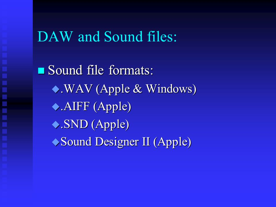 DAW and Sound files: Sound file formats: Sound file formats: .WAV (Apple & Windows) .AIFF (Apple) .SND (Apple)  Sound Designer II (Apple)