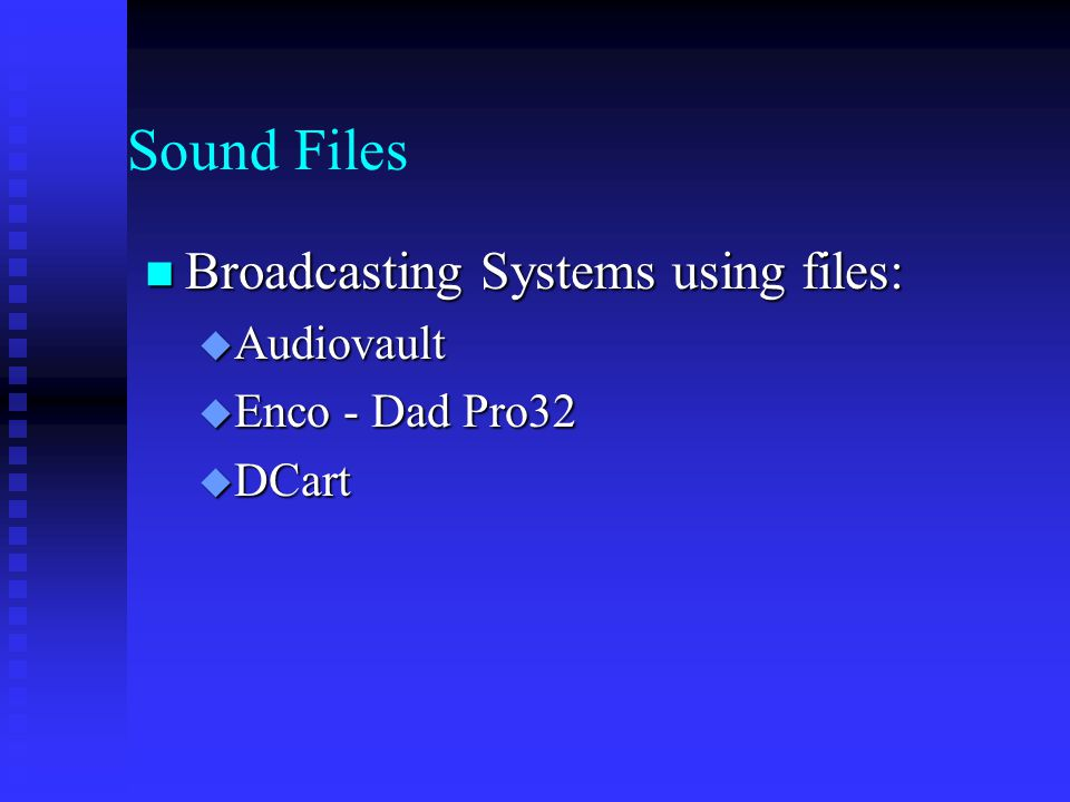 Sound Files Broadcasting Systems using files: Broadcasting Systems using files:  Audiovault  Enco - Dad Pro32  DCart