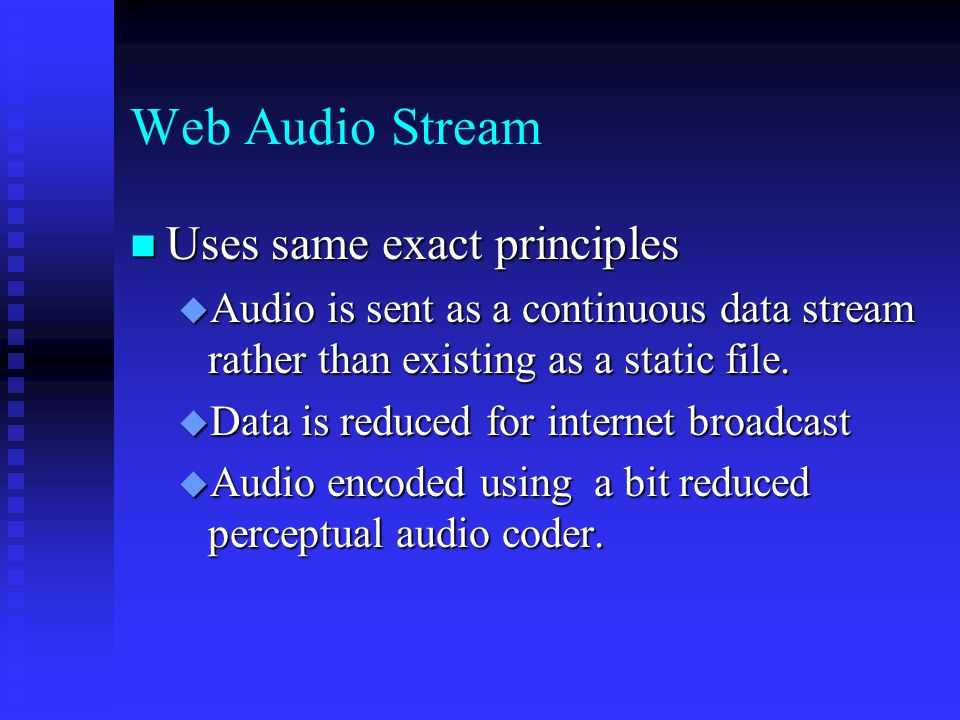 Web Audio Stream Uses same exact principles Uses same exact principles  Audio is sent as a continuous data stream rather than existing as a static file.
