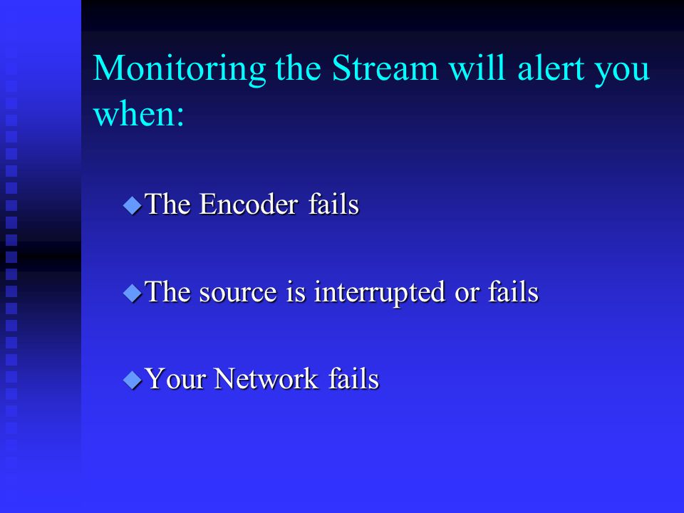 Monitoring the Stream will alert you when:  The Encoder fails  The source is interrupted or fails  Your Network fails