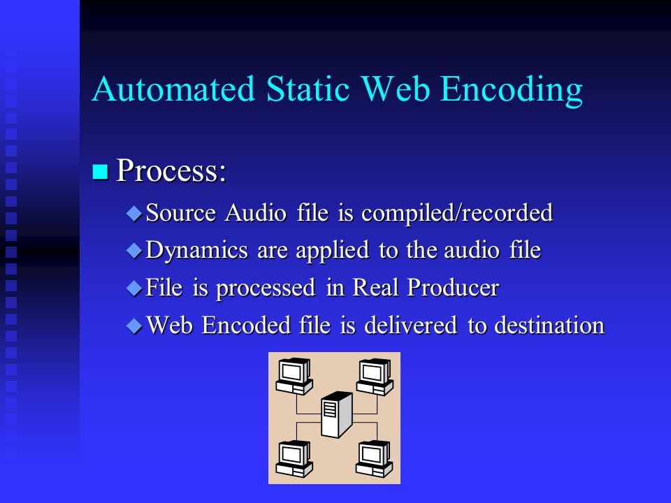 Automated Static Web Encoding Process: Process:  Source Audio file is compiled/recorded  Dynamics are applied to the audio file  File is processed in Real Producer  Web Encoded file is delivered to destination