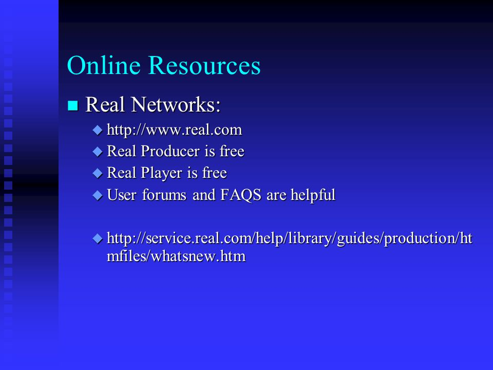 Online Resources Real Networks: Real Networks:  http://www.real.com  Real Producer is free  Real Player is free  User forums and FAQS are helpful  http://service.real.com/help/library/guides/production/ht mfiles/whatsnew.htm