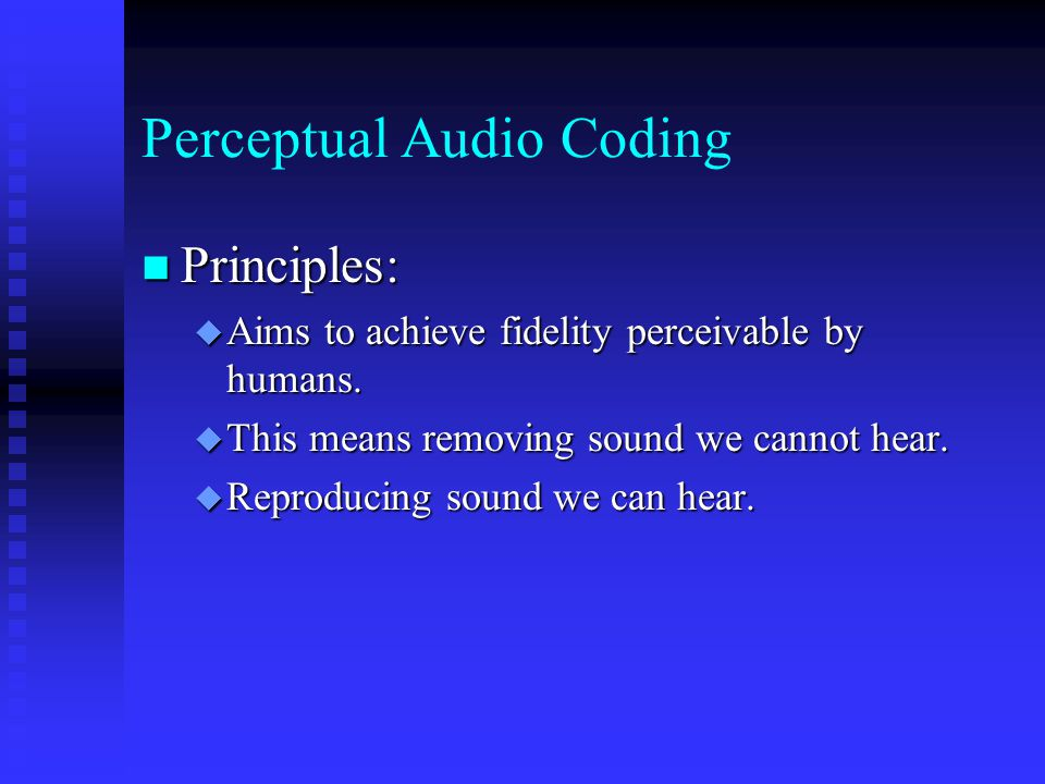Perceptual Audio Coding Principles: Principles:  Aims to achieve fidelity perceivable by humans.