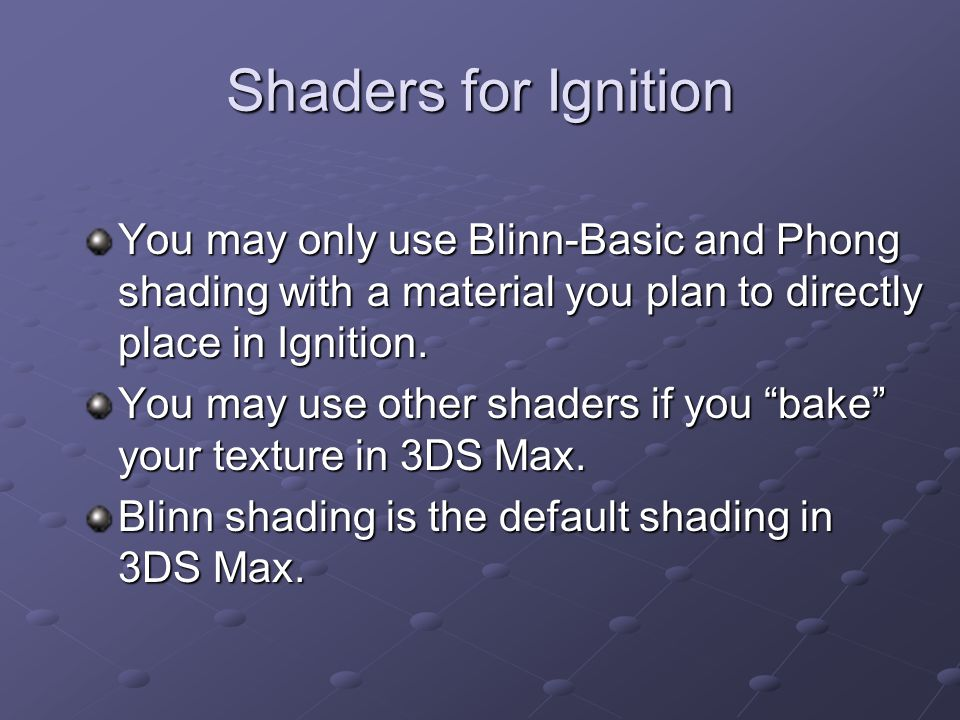 Shaders for Ignition You may only use Blinn-Basic and Phong shading with a material you plan to directly place in Ignition. You may use other shaders