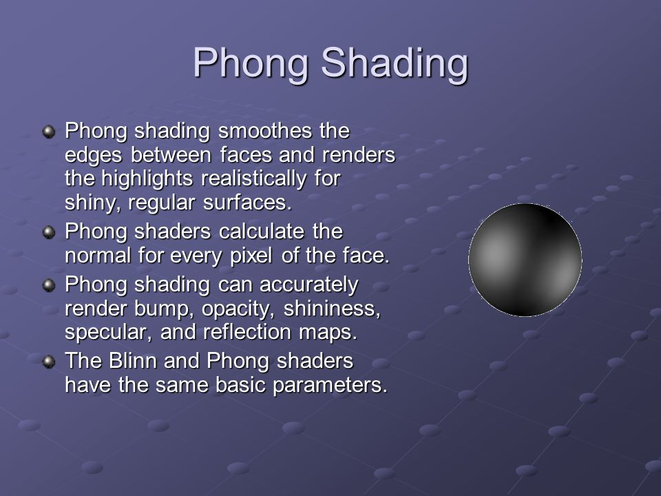 Phong Shading Phong shading smoothes the edges between faces and renders the highlights realistically for shiny, regular surfaces. Phong shaders calcu