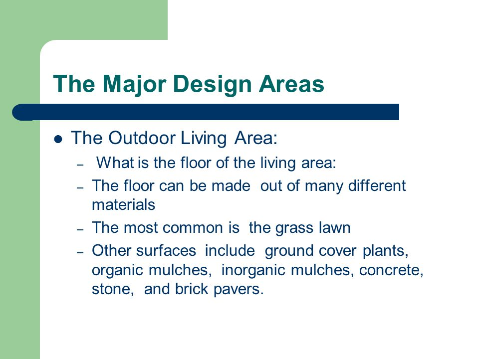 The Major Design Areas The Outdoor Living Area: – What is the floor of the living area: – The floor can be made out of many different materials – The most common is the grass lawn – Other surfaces include ground cover plants, organic mulches, inorganic mulches, concrete, stone, and brick pavers.